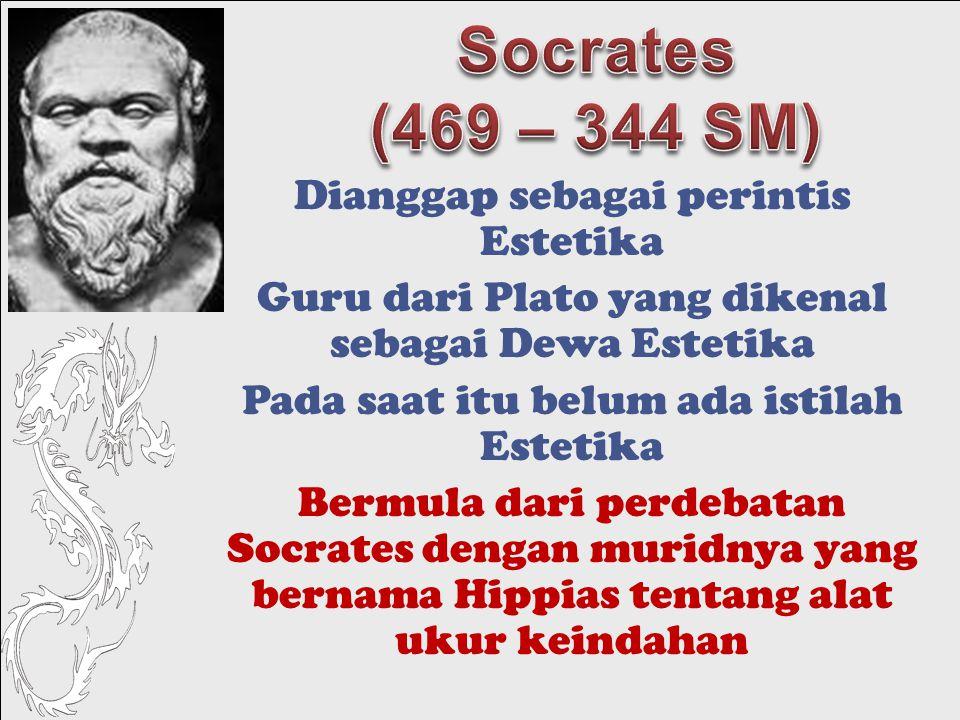 Dianggap sebagai perintis Estetika Guru dari Plato yang dikenal sebagai Dewa Estetika Pada saat itu belum ada istilah Estetika Bermula dari perdebatan Socrates dengan muridnya yang bernama Hippias tentang alat ukur keindahan