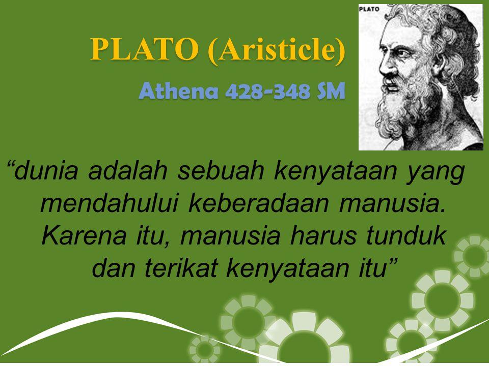 """PLATO (Aristicle) Athena 428-348 SM """"dunia adalah sebuah kenyataan yang mendahului keberadaan manusia. Karena itu, manusia harus tunduk dan terikat ke"""