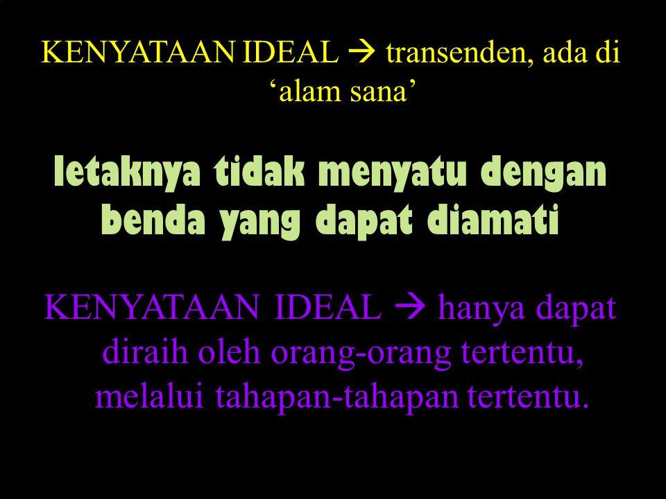 KENYATAAN IDEAL  transenden, ada di 'alam sana' letaknya tidak menyatu dengan benda yang dapat diamati KENYATAAN IDEAL  hanya dapat diraih oleh orang-orang tertentu, melalui tahapan-tahapan tertentu.