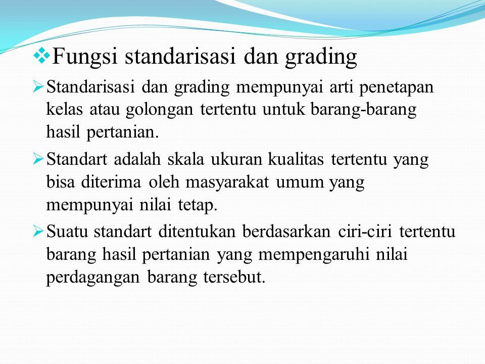  Fungsi standarisasi dan grading  Standarisasi dan grading mempunyai arti penetapan kelas atau golongan tertentu untuk barang-barang hasil pertanian