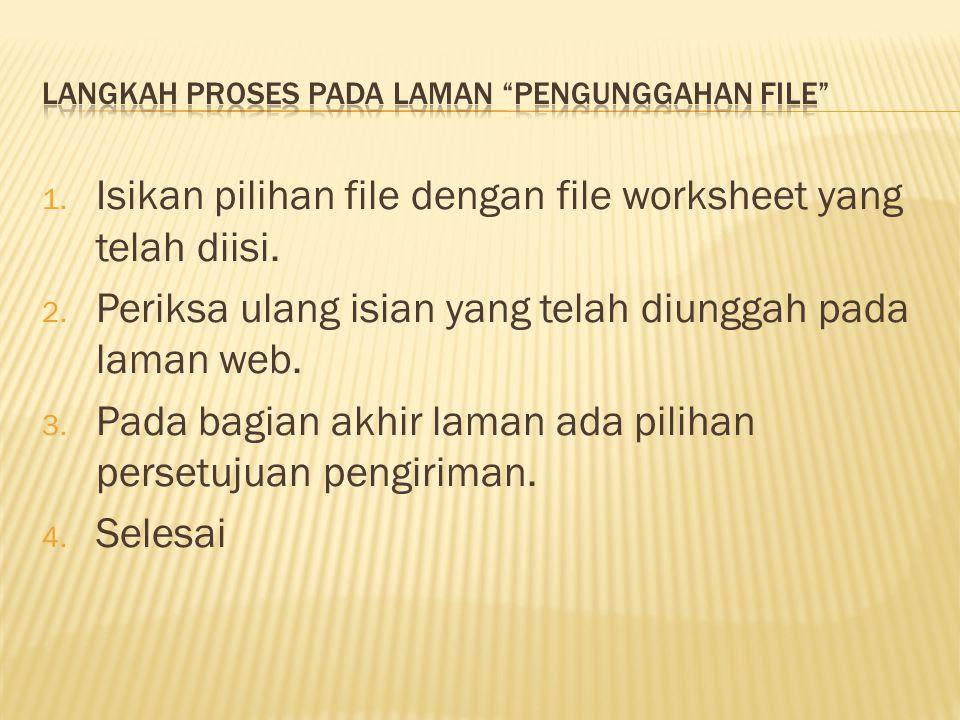 1. Isikan pilihan file dengan file worksheet yang telah diisi. 2. Periksa ulang isian yang telah diunggah pada laman web. 3. Pada bagian akhir laman a