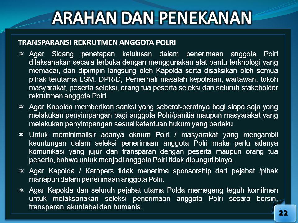 22 TRANSPARANSI REKRUTMEN ANGGOTA POLRI  Agar Sidang penetapan kelulusan dalam penerimaan anggota Polri dilaksanakan secara terbuka dengan menggunaka