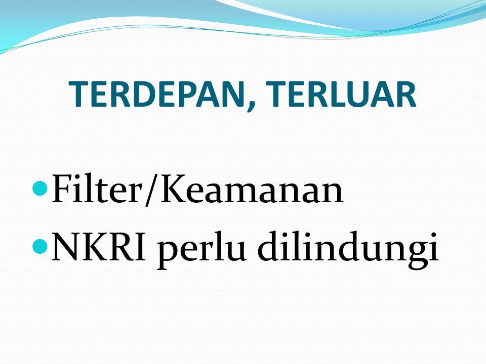 TERDEPAN, TERLUAR  Filter/Keamanan  NKRI perlu dilindungi