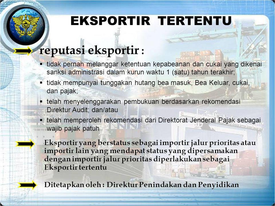EKSPORTIR TERTENTU Ditetapkan oleh : Direktur Penindakan dan Penyidikan reputasi eksportir :  tidak pernah melanggar ketentuan kepabeanan dan cukai y