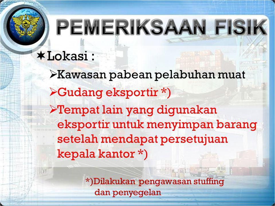  Lokasi :  Kawasan pabean pelabuhan muat  Gudang eksportir *)  Tempat lain yang digunakan eksportir untuk menyimpan barang setelah mendapat perset