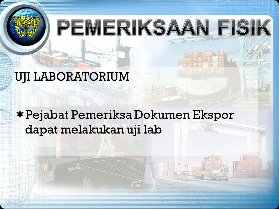 UJI LABORATORIUM  Pejabat Pemeriksa Dokumen Ekspor dapat melakukan uji lab