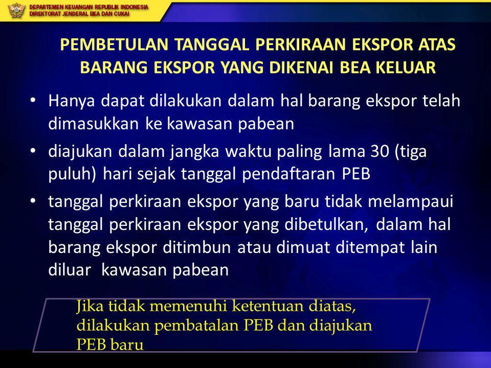 PEMBETULAN TANGGAL PERKIRAAN EKSPOR ATAS BARANG EKSPOR YANG DIKENAI BEA KELUAR • Hanya dapat dilakukan dalam hal barang ekspor telah dimasukkan ke kaw
