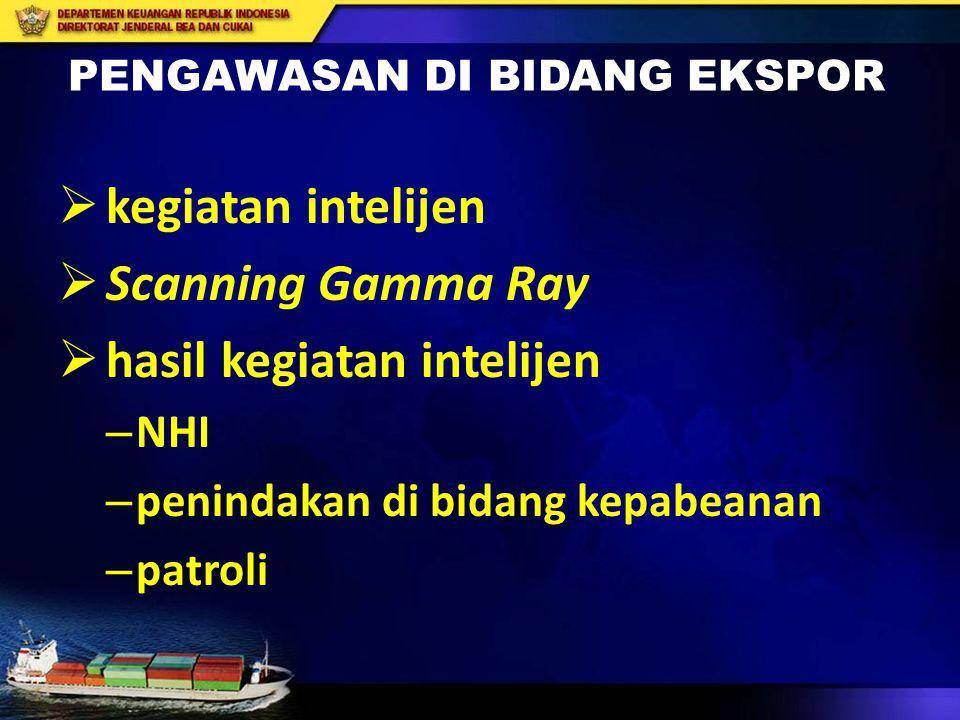 PENGAWASAN DI BIDANG EKSPOR  kegiatan intelijen  Scanning Gamma Ray  hasil kegiatan intelijen – NHI – penindakan di bidang kepabeanan – patroli