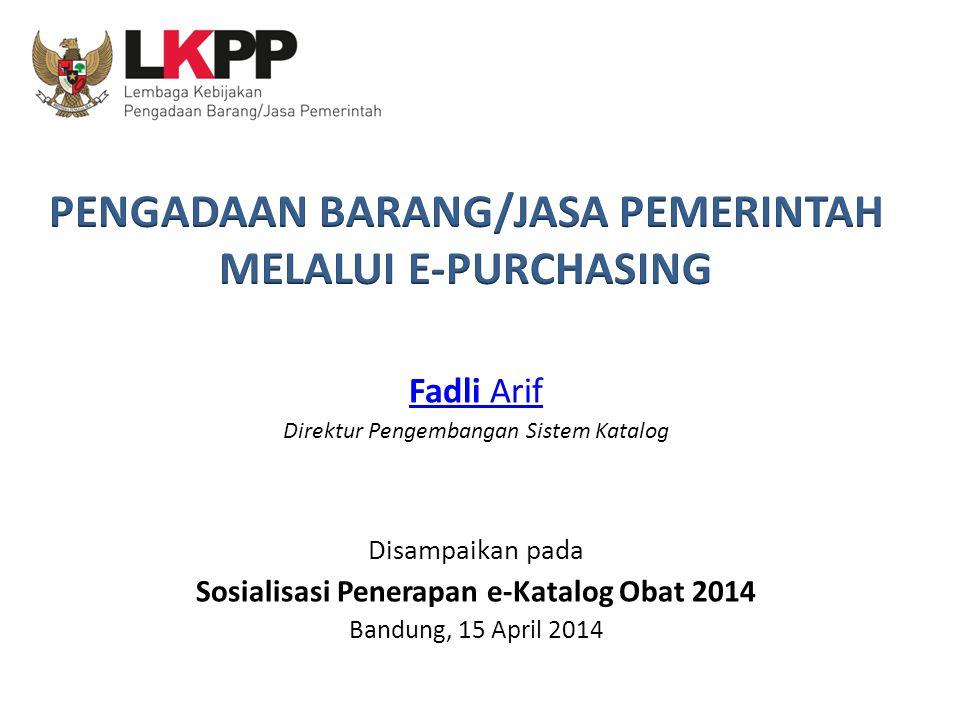 Fadli Arif Direktur Pengembangan Sistem Katalog Disampaikan pada Sosialisasi Penerapan e-Katalog Obat 2014 Bandung, 15 April 2014