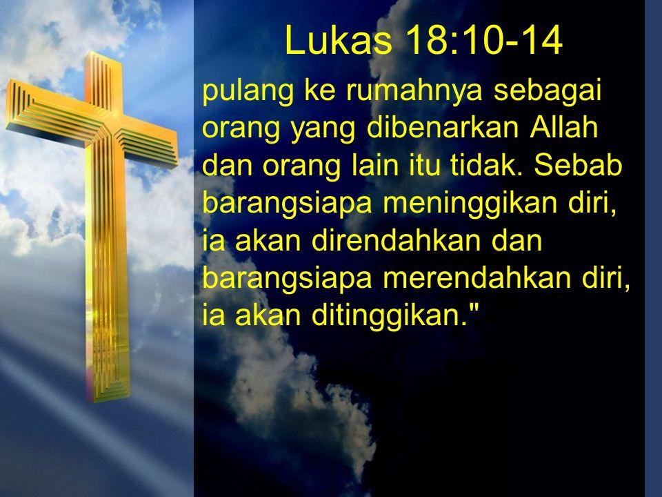 Lukas 18:10-14 pulang ke rumahnya sebagai orang yang dibenarkan Allah dan orang lain itu tidak. Sebab barangsiapa meninggikan diri, ia akan direndahka