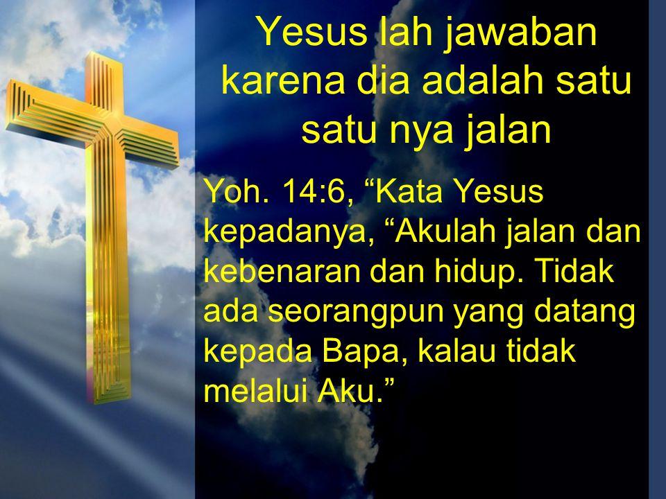 """Yesus lah jawaban karena dia adalah satu satu nya jalan Yoh. 14:6, """"Kata Yesus kepadanya, """"Akulah jalan dan kebenaran dan hidup. Tidak ada seorangpun"""