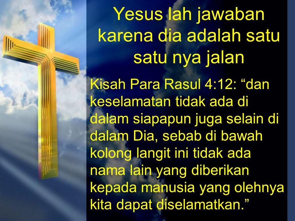 """Yesus lah jawaban karena dia adalah satu satu nya jalan Kisah Para Rasul 4:12: """"dan keselamatan tidak ada di dalam siapapun juga selain di dalam Dia,"""