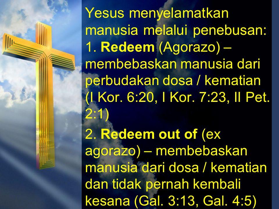 Yesus menyelamatkan manusia melalui penebusan: 1. Redeem (Agorazo) – membebaskan manusia dari perbudakan dosa / kematian (I Kor. 6:20, I Kor. 7:23, II