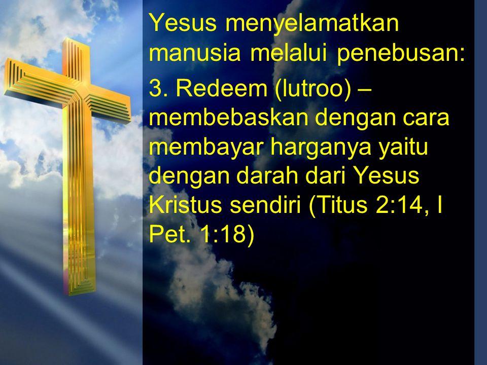 Yesus menyelamatkan manusia melalui penebusan: 3. Redeem (lutroo) – membebaskan dengan cara membayar harganya yaitu dengan darah dari Yesus Kristus se