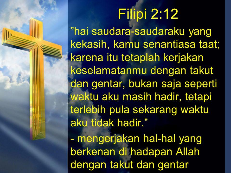 """Filipi 2:12 """"hai saudara-saudaraku yang kekasih, kamu senantiasa taat; karena itu tetaplah kerjakan keselamatanmu dengan takut dan gentar, bukan saja"""