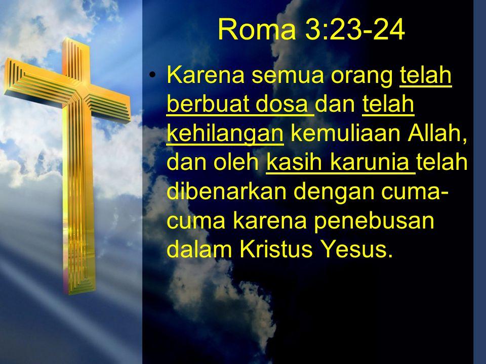 •Karena semua orang telah berbuat dosa dan telah kehilangan kemuliaan Allah, dan oleh kasih karunia telah dibenarkan dengan cuma- cuma karena penebusa