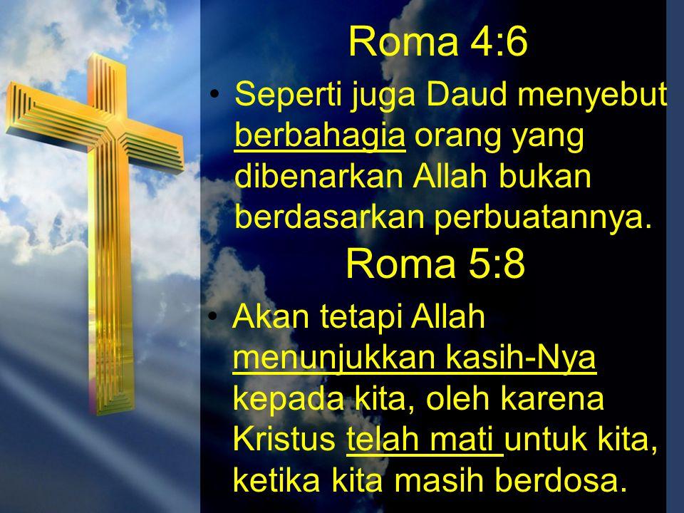 Roma 4:6 •Seperti juga Daud menyebut berbahagia orang yang dibenarkan Allah bukan berdasarkan perbuatannya. Roma 5:8 •Akan tetapi Allah menunjukkan ka