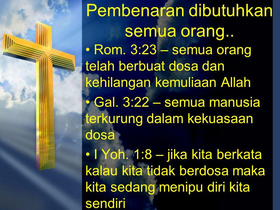 Pembenaran dibutuhkan semua orang.. • Rom. 3:23 – semua orang telah berbuat dosa dan kehilangan kemuliaan Allah • Gal. 3:22 – semua manusia terkurung