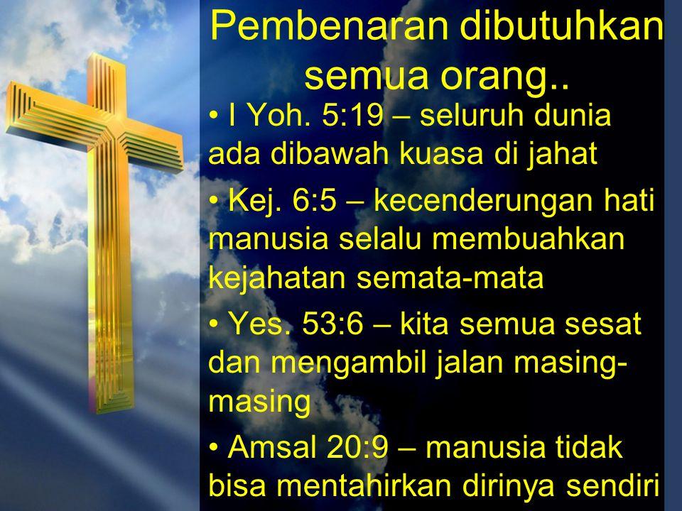 Pembenaran dibutuhkan semua orang.. • I Yoh. 5:19 – seluruh dunia ada dibawah kuasa di jahat • Kej. 6:5 – kecenderungan hati manusia selalu membuahkan