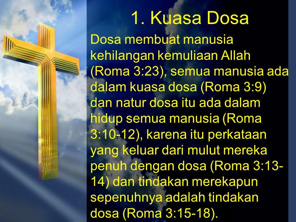 1. Kuasa Dosa Dosa membuat manusia kehilangan kemuliaan Allah (Roma 3:23), semua manusia ada dalam kuasa dosa (Roma 3:9) dan natur dosa itu ada dalam