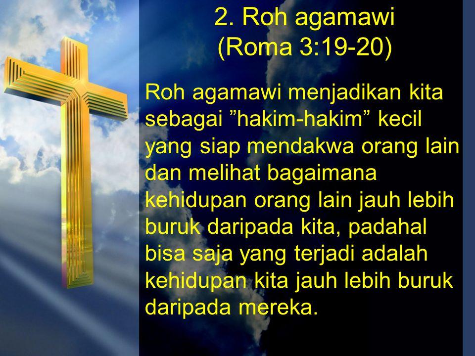 """2. Roh agamawi (Roma 3:19-20) Roh agamawi menjadikan kita sebagai """"hakim-hakim"""" kecil yang siap mendakwa orang lain dan melihat bagaimana kehidupan or"""