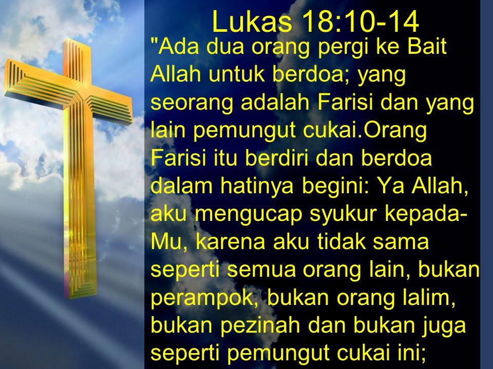 Lukas 18:10-14 aku berpuasa dua kali seminggu, aku memberikan sepersepuluh dari segala penghasilanku.Tetapi pemungut cukai itu berdiri jauh-jauh, bahkan ia tidak berani menengadah ke langit, melainkan ia memukul diri dan berkata: Ya Allah, kasihanilah aku orang berdosa ini.Aku berkata kepadamu: Orang ini