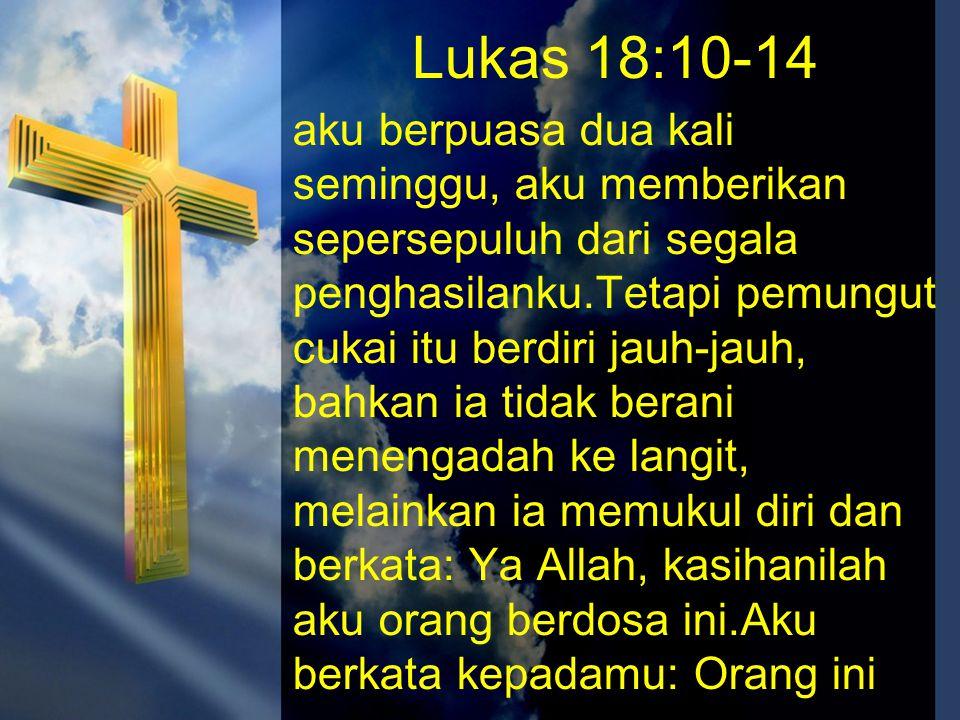 Lukas 18:10-14 aku berpuasa dua kali seminggu, aku memberikan sepersepuluh dari segala penghasilanku.Tetapi pemungut cukai itu berdiri jauh-jauh, bahk