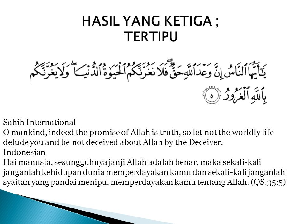 HASIL YANG KETIGA ; TERTIPU Sahih International O mankind, indeed the promise of Allah is truth, so let not the worldly life delude you and be not dec