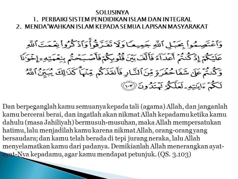 SOLUSINYA 1.PERBAIKI SISTEM PENDIDIKAN ISLAM DAN INTEGRAL 2.MENDA'WAHKAN ISLAM KEPADA SEMUA LAPISAN MASYARAKAT Dan berpeganglah kamu semuanya kepada t