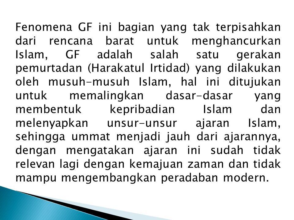 Fenomena GF ini bagian yang tak terpisahkan dari rencana barat untuk menghancurkan Islam, GF adalah salah satu gerakan pemurtadan (Harakatul Irtidad)