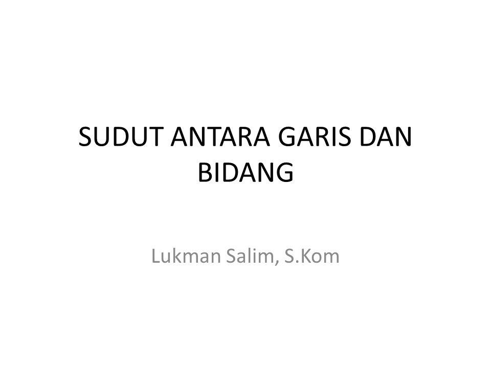 SUDUT ANTARA GARIS DAN BIDANG Lukman Salim, S.Kom