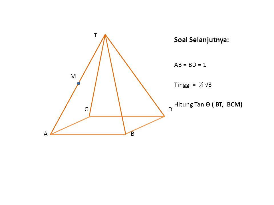 Soal Selanjutnya: AB = BD = 1 Tinggi = ½ √3 Hitung Tan Ө ( BT, BCM) T M C D A B