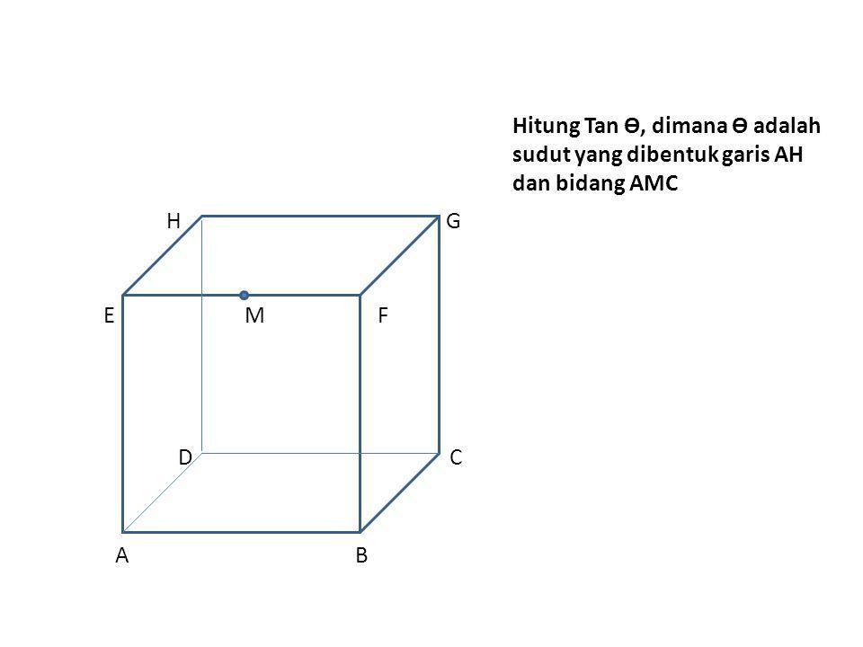 Hitung Tan Ө, dimana Ө adalah sudut yang dibentuk garis AH dan bidang AMC H G E M F D C A B