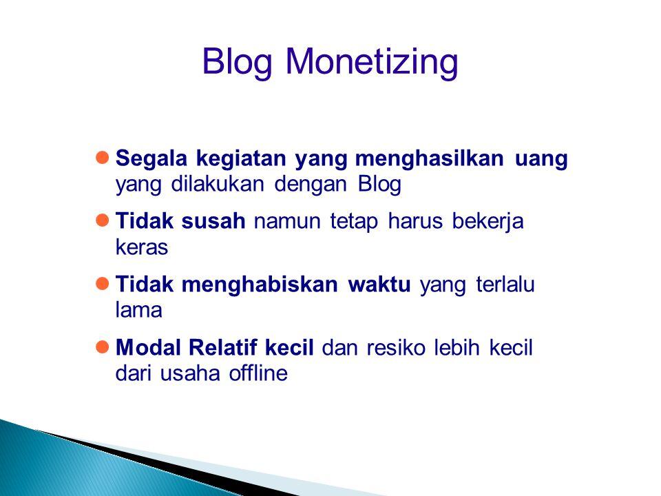 Blog Monetizing  Segala kegiatan yang menghasilkan uang yang dilakukan dengan Blog  Tidak susah namun tetap harus bekerja keras  Tidak menghabiskan