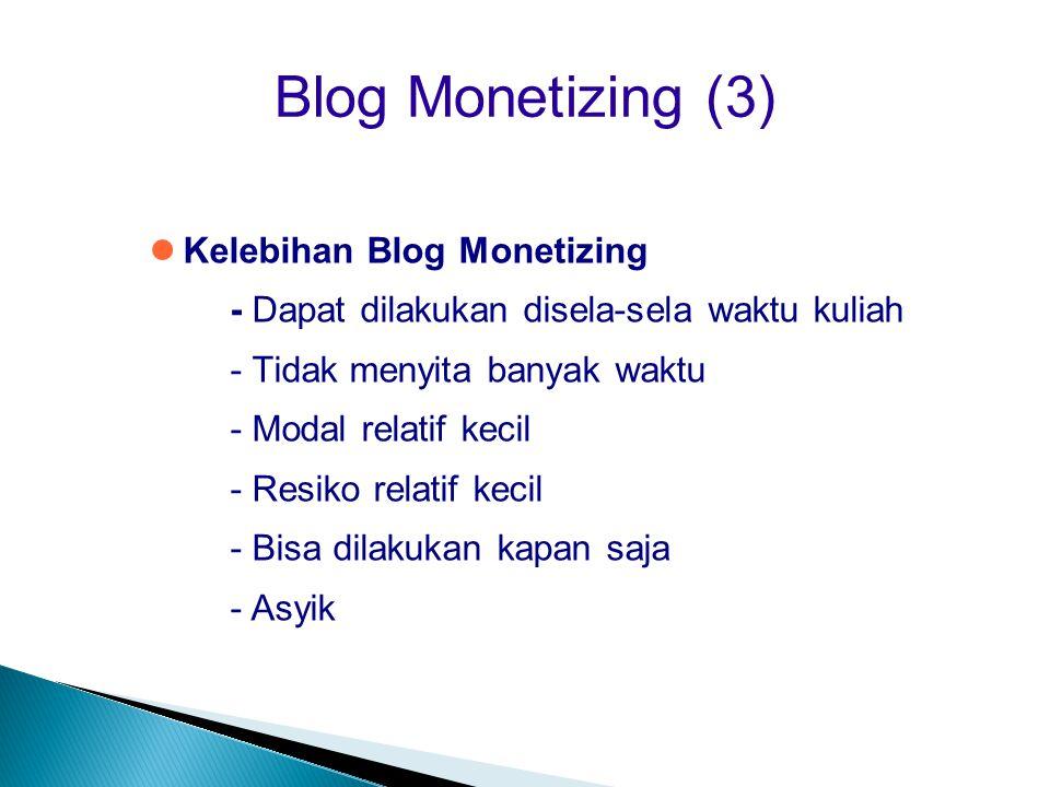 Blog Monetizing (3)  Kelebihan Blog Monetizing - Dapat dilakukan disela-sela waktu kuliah - Tidak menyita banyak waktu - Modal relatif kecil - Resik