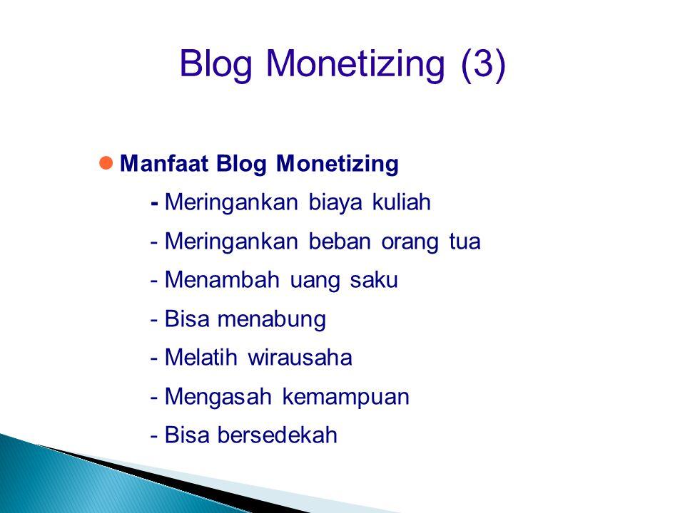 Blog Monetizing (3)  Manfaat Blog Monetizing - Meringankan biaya kuliah - Meringankan beban orang tua - Menambah uang saku - Bisa menabung - Melatih
