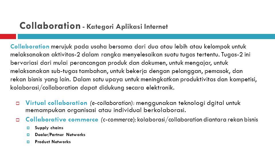 Collaboration - Kategori Aplikasi Internet  Virtual collaboration (e-collaboration): menggunakan teknologi dgital untuk memampukan organisasi atau individual berkolaborasi.