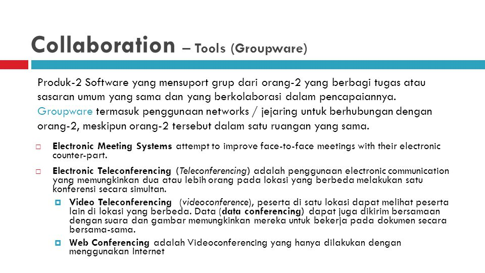 Collaboration – Tools (Groupware)  Electronic Meeting Systems attempt to improve face-to-face meetings with their electronic counter-part.