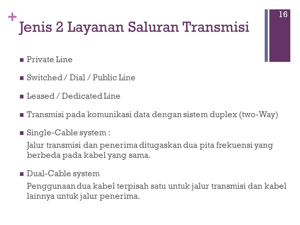+ Jenis 2 Layanan Saluran Transmisi  Private Line  Switched / Dial / Public Line  Leased / Dedicated Line  Transmisi pada komunikasi data dengan sistem duplex (two-Way)  Single-Cable system : Jalur transmisi dan penerima ditugaskan dua pita frekuensi yang berbeda pada kabel yang sama.