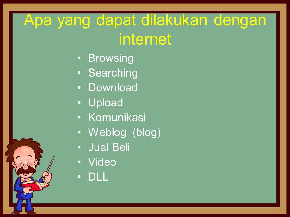 Apa yang dapat dilakukan dengan internet •Browsing •Searching •Download •Upload •Komunikasi •Weblog (blog) •Jual Beli •Video •DLL