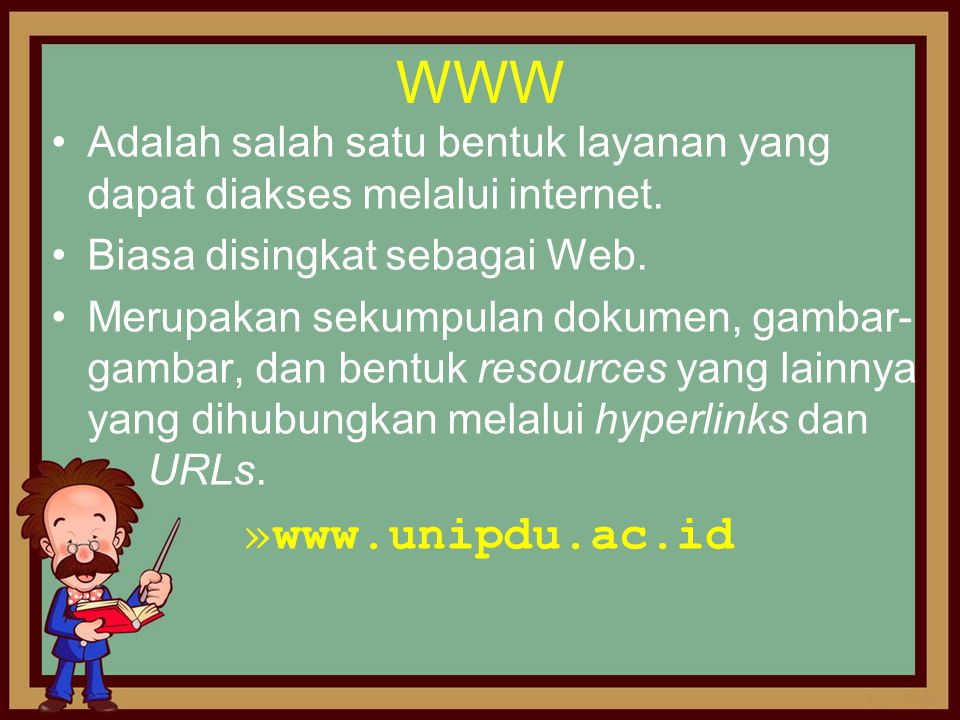 WWW •Adalah salah satu bentuk layanan yang dapat diakses melalui internet. •Biasa disingkat sebagai Web. •Merupakan sekumpulan dokumen, gambar- gambar