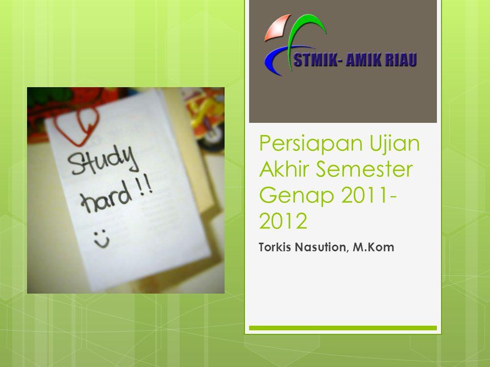 Persiapan Ujian Akhir Semester Genap 2011- 2012 Torkis Nasution, M.Kom