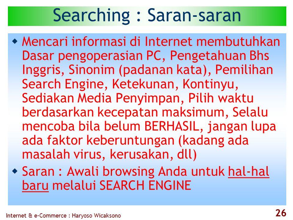 Internet & e-Commerce : Haryoso Wicaksono 26 Searching : Saran-saran  Mencari informasi di Internet membutuhkan Dasar pengoperasian PC, Pengetahuan Bhs Inggris, Sinonim (padanan kata), Pemilihan Search Engine, Ketekunan, Kontinyu, Sediakan Media Penyimpan, Pilih waktu berdasarkan kecepatan maksimum, Selalu mencoba bila belum BERHASIL, jangan lupa ada faktor keberuntungan (kadang ada masalah virus, kerusakan, dll)  Saran : Awali browsing Anda untuk hal-hal baru melalui SEARCH ENGINE