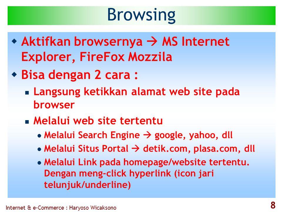 Internet & e-Commerce : Haryoso Wicaksono 8 Browsing  Aktifkan browsernya  MS Internet Explorer, FireFox Mozzila  Bisa dengan 2 cara :  Langsung ketikkan alamat web site pada browser  Melalui web site tertentu  Melalui Search Engine  google, yahoo, dll  Melalui Situs Portal  detik.com, plasa.com, dll  Melalui Link pada homepage/website tertentu.