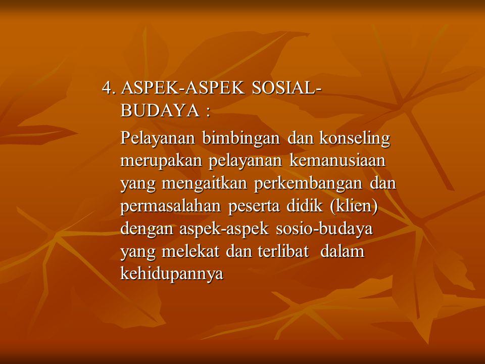 4. ASPEK-ASPEK SOSIAL- BUDAYA : Pelayanan bimbingan dan konseling merupakan pelayanan kemanusiaan yang mengaitkan perkembangan dan permasalahan pesert