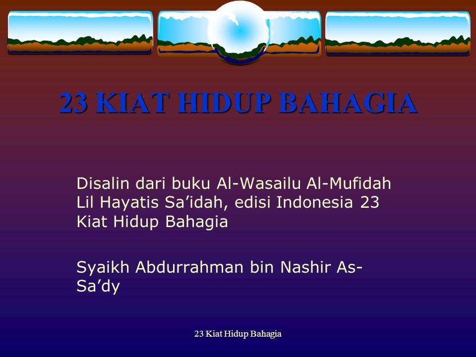 23 Kiat Hidup Bahagia 23 KIAT HIDUP BAHAGIA Disalin dari buku Al-Wasailu Al-Mufidah Lil Hayatis Sa'idah, edisi Indonesia 23 Kiat Hidup Bahagia Syaikh