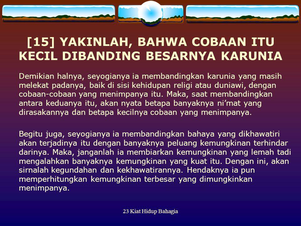 23 Kiat Hidup Bahagia [15] YAKINLAH, BAHWA COBAAN ITU KECIL DIBANDING BESARNYA KARUNIA Demikian halnya, seyogianya ia membandingkan karunia yang masih