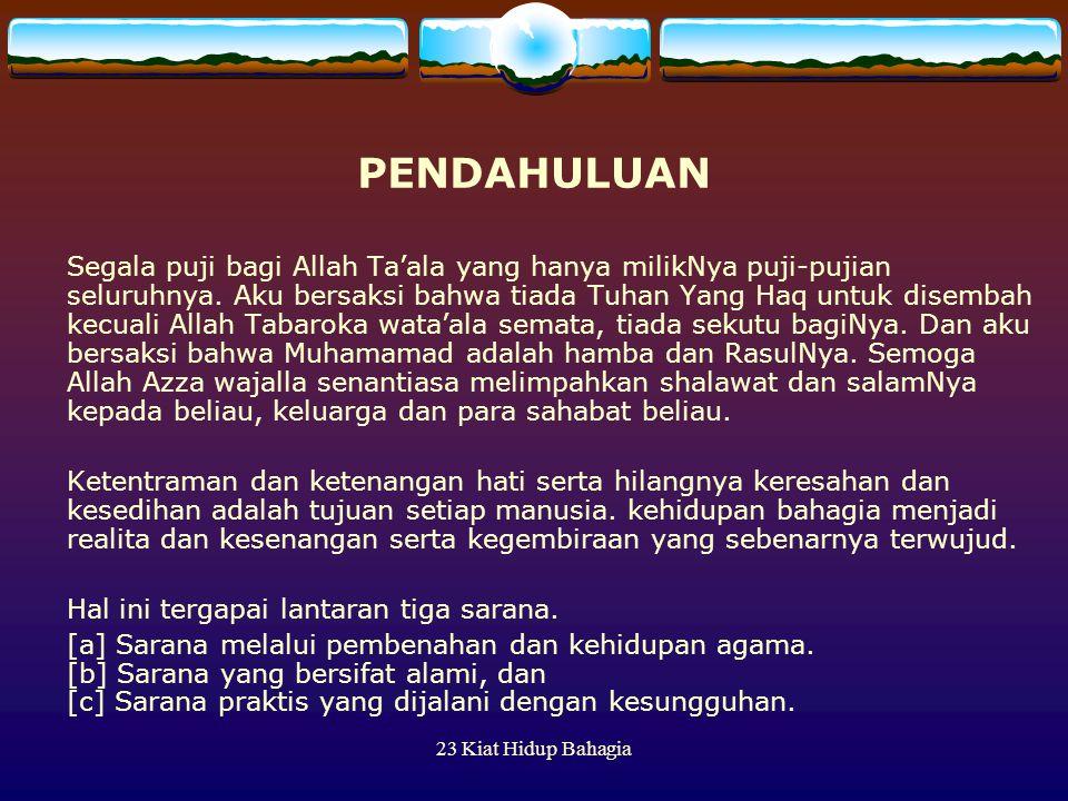 23 Kiat Hidup Bahagia PENDAHULUAN Segala puji bagi Allah Ta'ala yang hanya milikNya puji-pujian seluruhnya. Aku bersaksi bahwa tiada Tuhan Yang Haq un