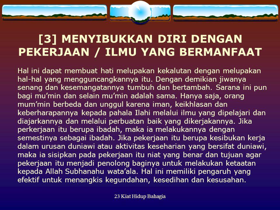 23 Kiat Hidup Bahagia [3] MENYIBUKKAN DIRI DENGAN PEKERJAAN / ILMU YANG BERMANFAAT Hal ini dapat membuat hati melupakan kekalutan dengan melupakan hal