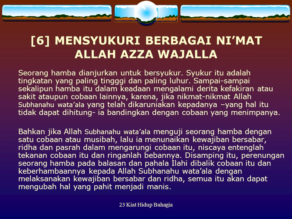 23 Kiat Hidup Bahagia [6] MENSYUKURI BERBAGAI NI'MAT ALLAH AZZA WAJALLA Seorang hamba dianjurkan untuk bersyukur. Syukur itu adalah tingkatan yang pal